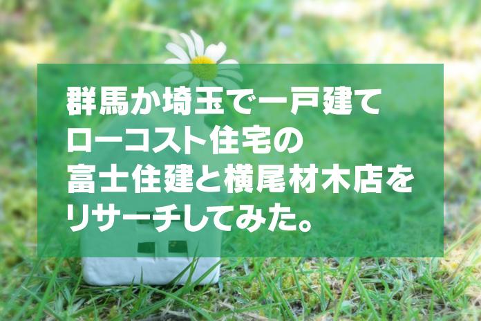 群馬か埼玉でローコストの一戸建て/富士住建と横尾材木店をリサーチ