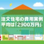 注文住宅の費用実例を紹介【新築一戸建て建築費の平均は◯◯万円】