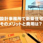 新築住宅を設計事務所で建てるメリットと気になる費用は実際どう?