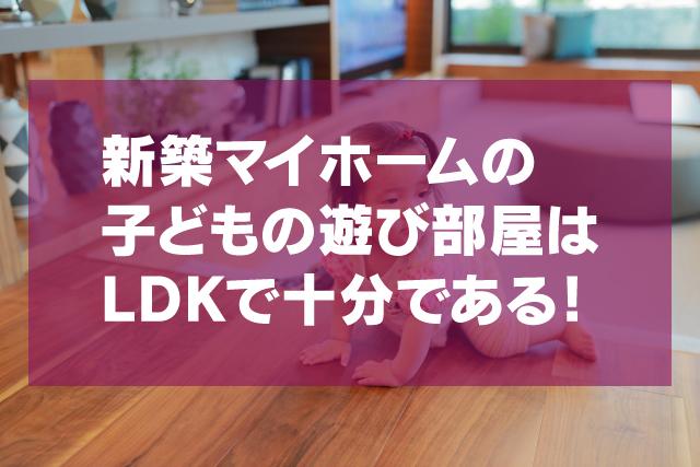 新築マイホーム「子どもの遊び場」はLDKで十分。別部屋の必要なし
