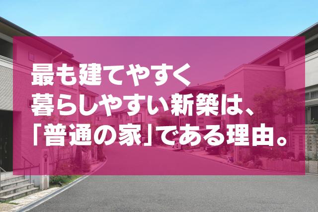 最も建てやすく 暮らしやすい新築は、 「普通の家」である理由。