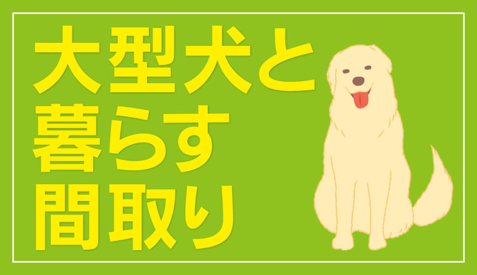 大型犬と暮らす家の間取り【3パターン】犬のストレスをなくし、人間も快適に過ごす工夫